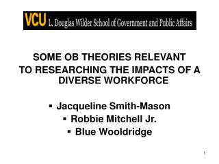SOME OB THEORIES RELEVANT TO RESEARCHING THE IMPACTS OF A DIVERSE WORKFORCE Jacqueline Smith-Mason Robbie Mitchell Jr. B
