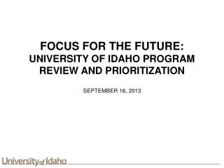 FOCUS FOR THE FUTURE: UNIVERSITY OF IDAHO PROGRAM REVIEW AND PRIORITIZATION
