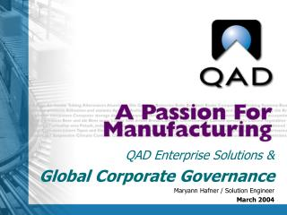 QAD Enterprise Solutions &  Global Corporate Governance Maryann Hafner / Solution Engineer March 2004