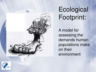 Ecological Footprint: A model for assessing the demands human populations make on their environment