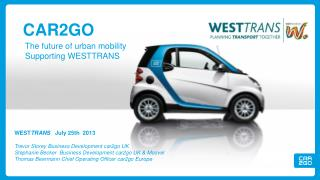 WEST TRANS    July 25th  2013 Trevor Storey Business Development car2go UK Stephanie Becker  Business Development car2g