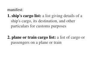 manifest: 1. ship's cargo list:  a list giving details of a ship's cargo, its destination, and other particulars for cu