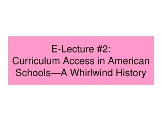 E-Lecture #2: Curriculum Access in American Schools—A  Whirlwind History