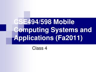 CSE494/598 Mobile Computing Systems and Applications (Fa2011)