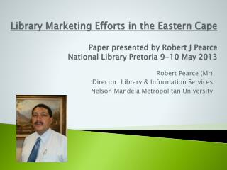 Library Marketing Efforts in the Eastern  Cape Paper presented by Robert J Pearce National Library Pretoria 9-10 May 201