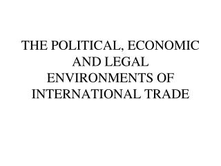 THE POLITICAL, ECONOMIC AND LEGAL ENVIRONMENTS OF INTERNATIONAL TRADE