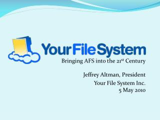 Bringing AFS into the 21 st  Century Jeffrey Altman, President Your File System Inc. 5 May 2010