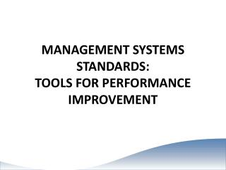 MANAGEMENT  SYSTEMS STANDARDS: TOOLS FOR PERFORMANCE IMPROVEMENT