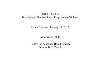 Tell it Like it Is: Developing  Effective  Social  Responses  to  Violence Lulea , Sweden.   January  17, 2012 Allan Wad