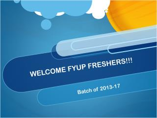 WELCOME FYUP FRESHERS!!!