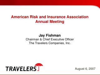 American Risk and Insurance Association Annual Meeting Jay Fishman Chairman & Chief Executive Officer The Travelers
