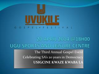 20 APRIL 2014 @18H00 UGU SPORTS AND LEISURE CENTRE