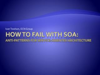 How to Fail With SOA: Anti-patterns for Service-Oriented Architecture