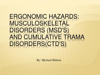 ERGONOMIC HAZARDS: MUSCULOSKELETAL DISORDERS (MSD'S) AND CUMULATIVE TRAMA DISORDERS(CTD'S)