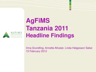 AgFiMS Tanzania 2011 Headline Findings Irma  Grundling , Annette  Altvater , Linda  Helgesson Sekei 15 February 2012