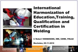 International  Harmonization  of Education,Training, Qualification and Certification in Welding Ir Robert VENNEKENS, IWE