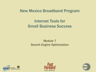 New Mexico Broadband Program Internet Tools for  Small Business  Success Module 7 Search Engine Optimization