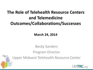 The Role of Telehealth Resource Centers and Telemedicine  Outcomes/Collaborations/Successes March 24, 2014