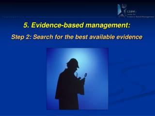 5 .  Evidence-based management: Step 2: Search for  the best available evidence
