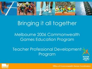Bringing it all together Melbourne 2006 Commonwealth Games Education Program Teacher Professional Development Program