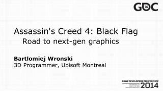 Assassin's Creed  4: Black  Flag Road  to  next - gen graphics Bartlomiej Wronski 3D Programmer, Ubisoft Montreal