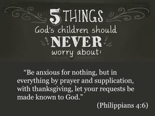 """Be anxious for nothing, but in everything by prayer and supplication, with thanksgiving, let your requests be made know"