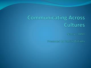 Communicating Across Cultures Nancy J. Adler Presented by Patrick Williams