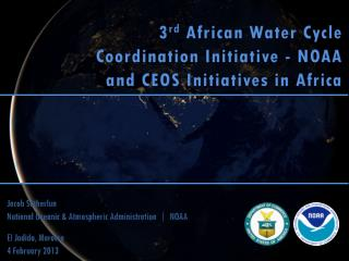 3 rd  African Water Cycle Coordination Initiative -  NOAA and CEOS Initiatives in Africa