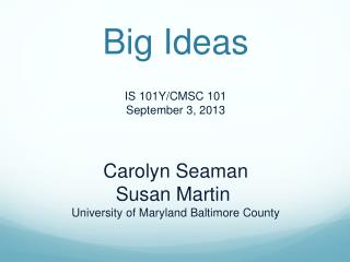 Big Ideas IS 101Y/CMSC 101 September 3, 2013 Carolyn Seaman Susan Martin  University of Maryland Baltimore County