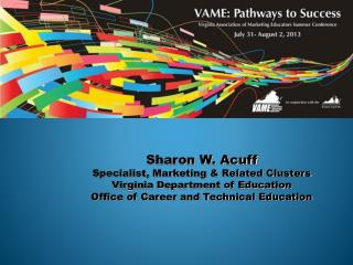 Sharon W. Acuff Specialist, Marketing & Related Clusters Virginia Department of Education Office of Career and Technica