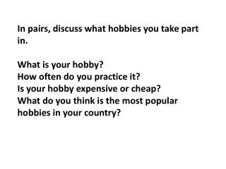 In pairs, discuss what hobbies you take part in.  What is your hobby? How often do you practice it? Is your hobby expens