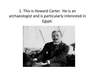 1. This is Howard Carter.  He is an archaeologist and is particularly interested in Egypt.