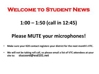 Welcome to Student News 1:00 – 1:50 (call in 12:45) Please MUTE your microphones!