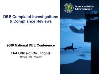 "DBE Complaint Investigations & Compliance Reviews 2009 National DBE Conference FAA Office of Civil Rights ""We are wh"
