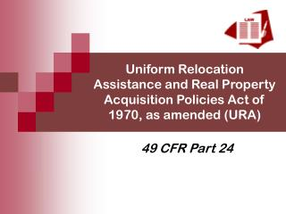 Uniform Relocation Assistance and Real Property Acquisition Policies Act of 1970, as amended (URA)