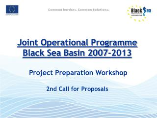Joint Operational Programme Black Sea Basin 2007-2013  Project Preparation Workshop  2nd  Call for Proposals