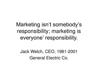 Marketing isn't somebody's responsibility; marketing is everyone' responsibility.