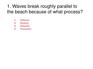 1. Waves break roughly parallel to the beach because of what process?