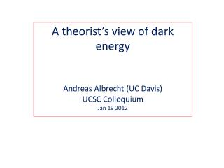 A theorist's view of dark energy Andreas Albrecht (UC Davis) UCSC Colloquium Jan 19 2012