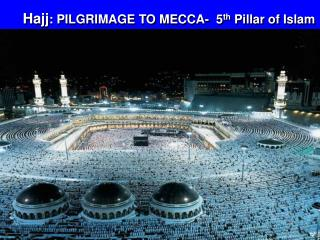 Hajj : PILGRIMAGE TO MECCA-  5 th  Pillar of Islam