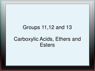 Groups 11,12 and 13 Carboxylic Acids, Ethers and Esters