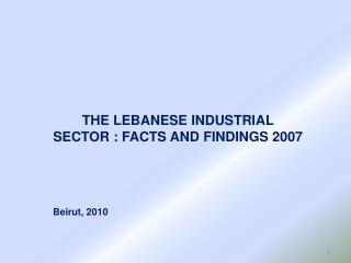 THE LEBANESE INDUSTRIAL SECTOR :  FACTS  AND  FINDINGS 2007 Beirut, 2010