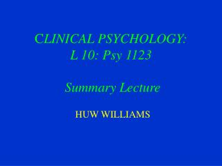 C LINICAL PSYCHOLOGY: L 10: Psy 1123 Summary Lecture
