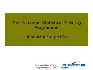 The European Statistical Training Programme A short introduction