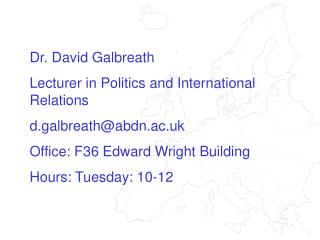 Dr. David Galbreath Lecturer in Politics and International Relations d.galbreath@abdn.ac.uk Office: F36 Edward Wright Bu
