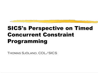 SICS's Perspective on Timed Concurrent Constraint Programming Thomas Sjöland, COL/SICS