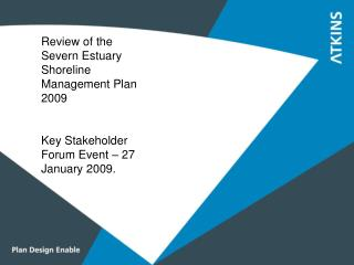Review of the Severn Estuary Shoreline Management Plan 2009 Key Stakeholder Forum Event – 27 January 2009.