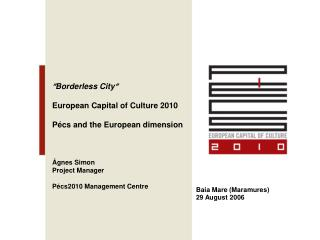  Borderless City  European Capital of Culture 2010 Pécs and the European dimension Ágnes Simon Project Manager P