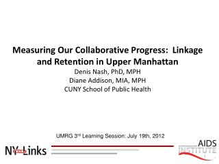 Measuring Our Collaborative Progress:  Linkage and Retention in Upper Manhattan Denis Nash, PhD, MPH Diane Addison, MIA