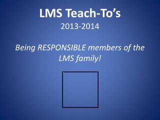 LMS Teach- To's 2013-2014 Being RESPONSIBLE members of the LMS family!